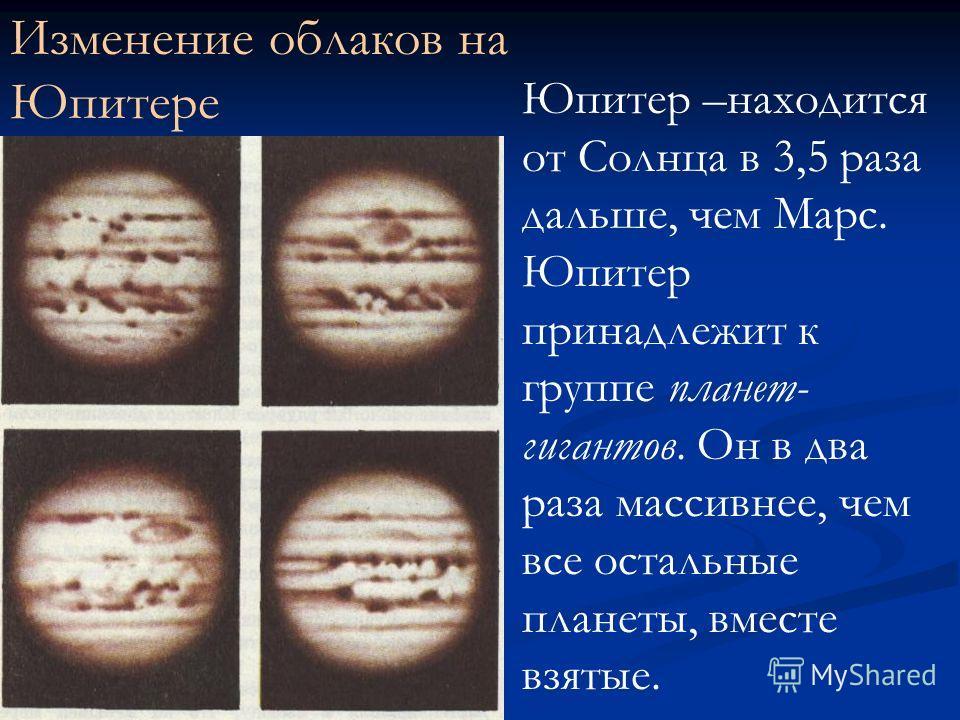 Изменение облаков на Юпитере Юпитер –находится от Солнца в 3,5 раза дальше, чем Марс. Юпитер принадлежит к группе планет- гигантов. Он в два раза массивнее, чем все остальные планеты, вместе взятые.