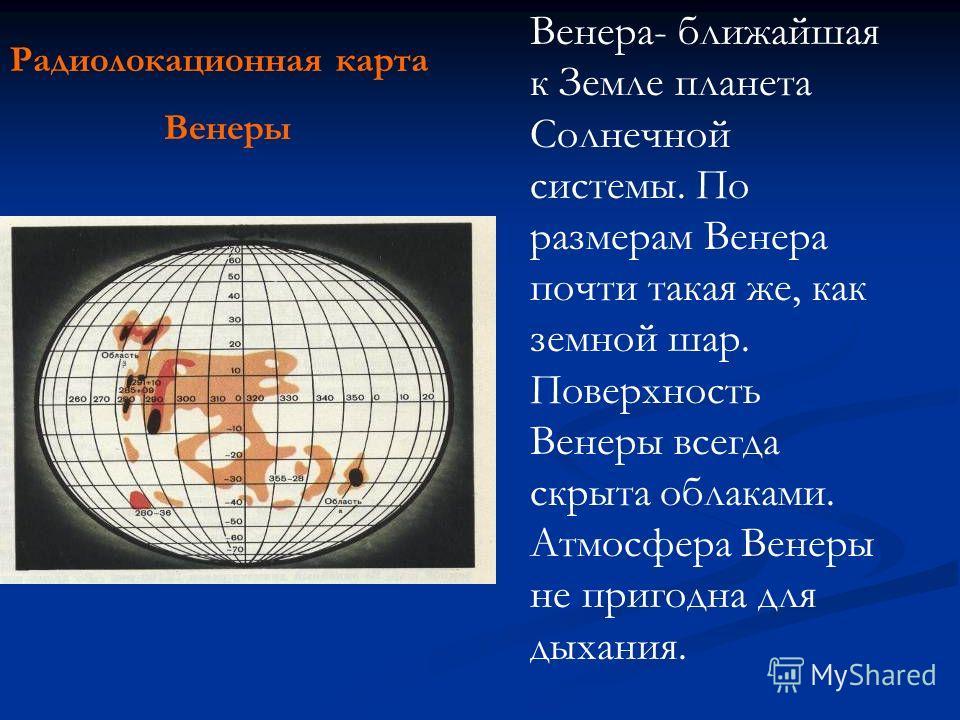 Радиолокационная карта Венеры Венера- ближайшая к Земле планета Солнечной системы. По размерам Венера почти такая же, как земной шар. Поверхность Венеры всегда скрыта облаками. Атмосфера Венеры не пригодна для дыхания.