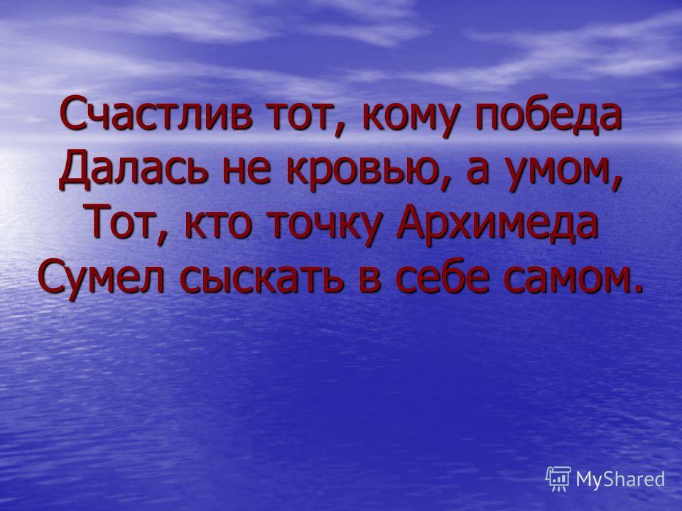 Счастлив тот, кому победа Далась не кровью, а умом, Тот, кто точку Архимеда Сумел сыскать в себе самом.