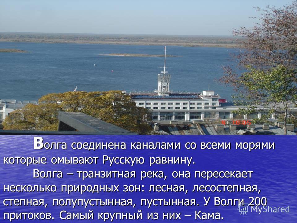 Волга соединена каналами со всеми морями которые омывают Русскую равнину. Волга – транзитная река, она пересекает несколько природных зон: лесная, лесостепная, степная, полупустынная, пустынная. У Волги 200 притоков. Самый крупный из них – Кама.