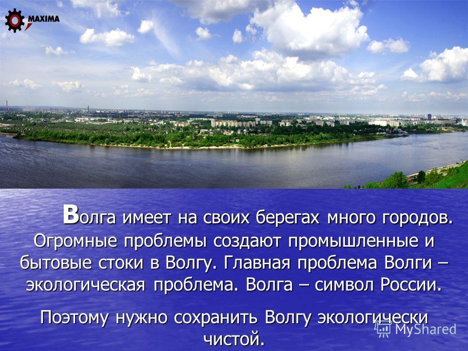 Волга имеет на своих берегах много городов. Огромные проблемы создают промышленные и бытовые стоки в Волгу. Главная проблема Волги – экологическая проблема. Волга – символ России. Поэтому нужно сохранить Волгу экологически чистой.