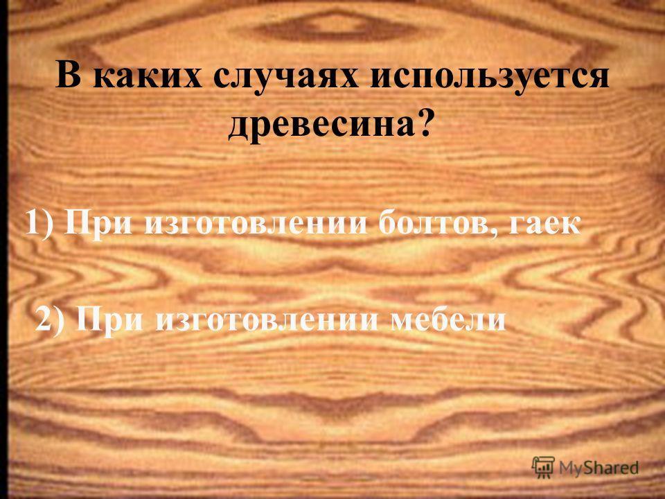 В каких случаях используется древесина? 1) При изготовлении болтов, гаек 2) При изготовлении мебели