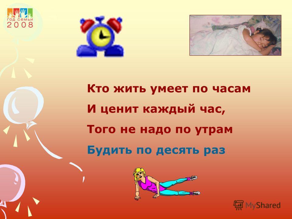 Кто жить умеет по часам И ценит каждый час, Того не надо по утрам Будить по десять раз