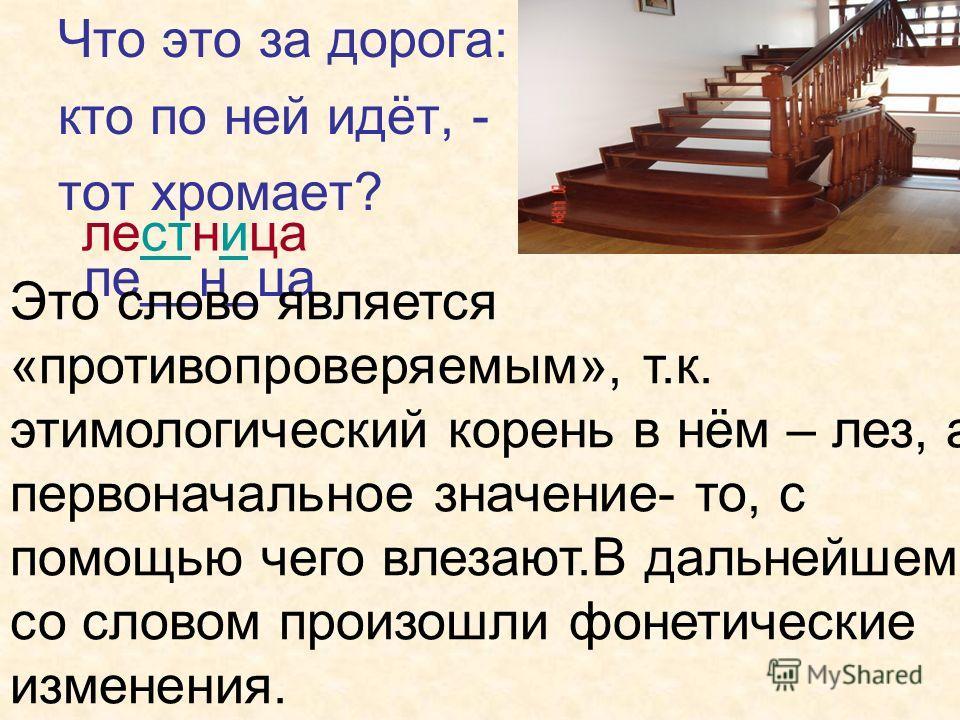 Что это за дорога: кто по ней идёт, - тот хромает? ле__н_ца лестница Это слово является «противопроверяемым», т.к. этимологический корень в нём – лез, а первоначальное значение- то, с помощью чего влезают.В дальнейшем со словом произошли фонетические