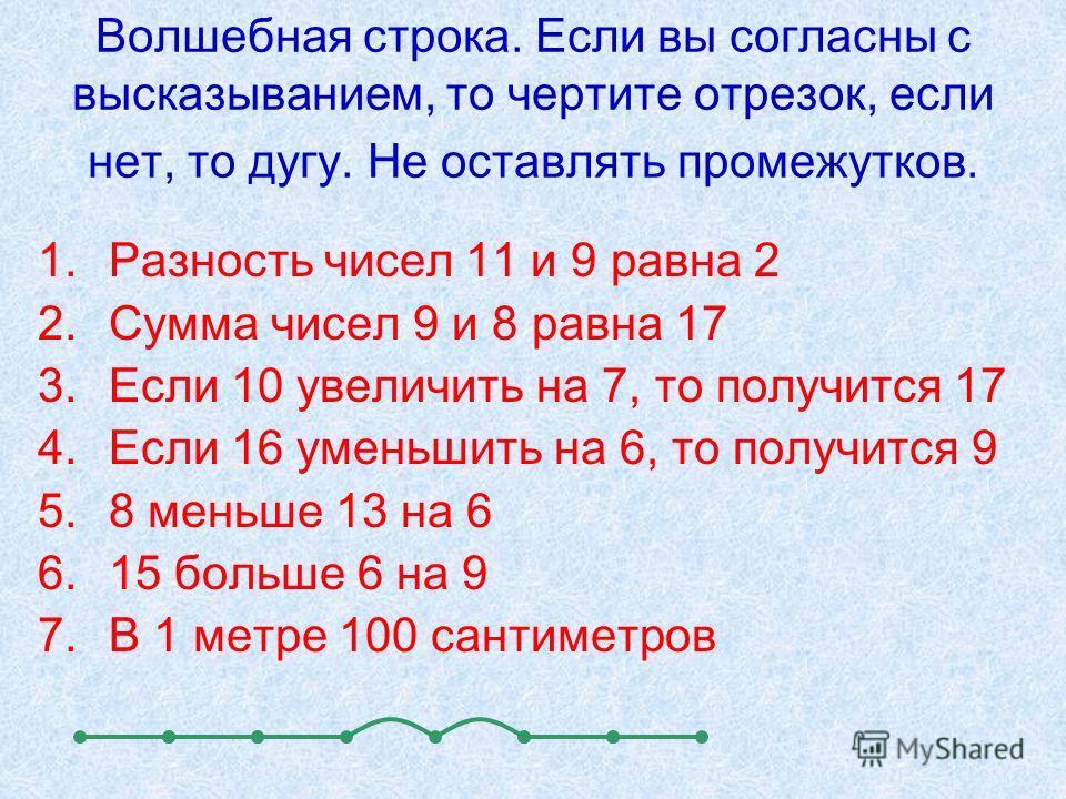 Волшебная строка. Если вы согласны с высказыванием, то чертите отрезок, если нет, то дугу. Не оставлять промежутков. 1.Разность чисел 11 и 9 равна 2 2.Сумма чисел 9 и 8 равна 17 3.Если 10 увеличить на 7, то получится 17 4.Если 16 уменьшить на 6, то п