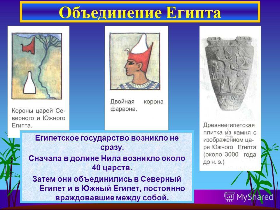 Объединение Египта Египетское государство возникло не сразу. Сначала в долине Нила возникло около 40 царств. Затем они объединились в Северный Египет и в Южный Египет, постоянно враждовавшие между собой.
