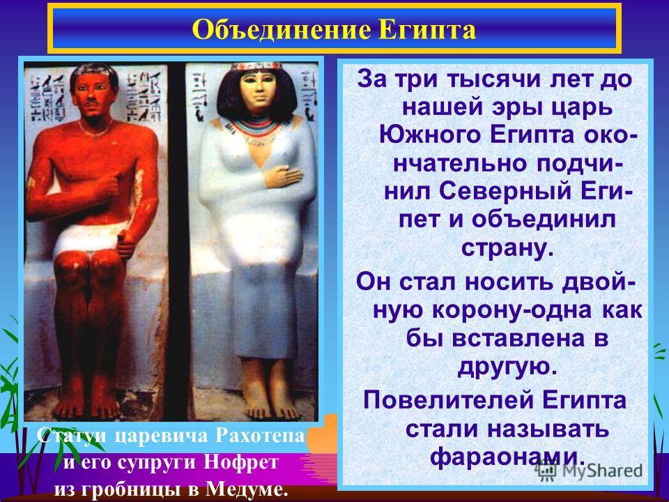 За три тысячи лет до нашей эры царь Южного Египта око- нчательно подчи- нил Северный Еги- пет и объединил страну. Он стал носить двой- ную корону-одна как бы вставлена в другую. Повелителей Египта стали называть фараонами. Объединение Египта Статуи ц