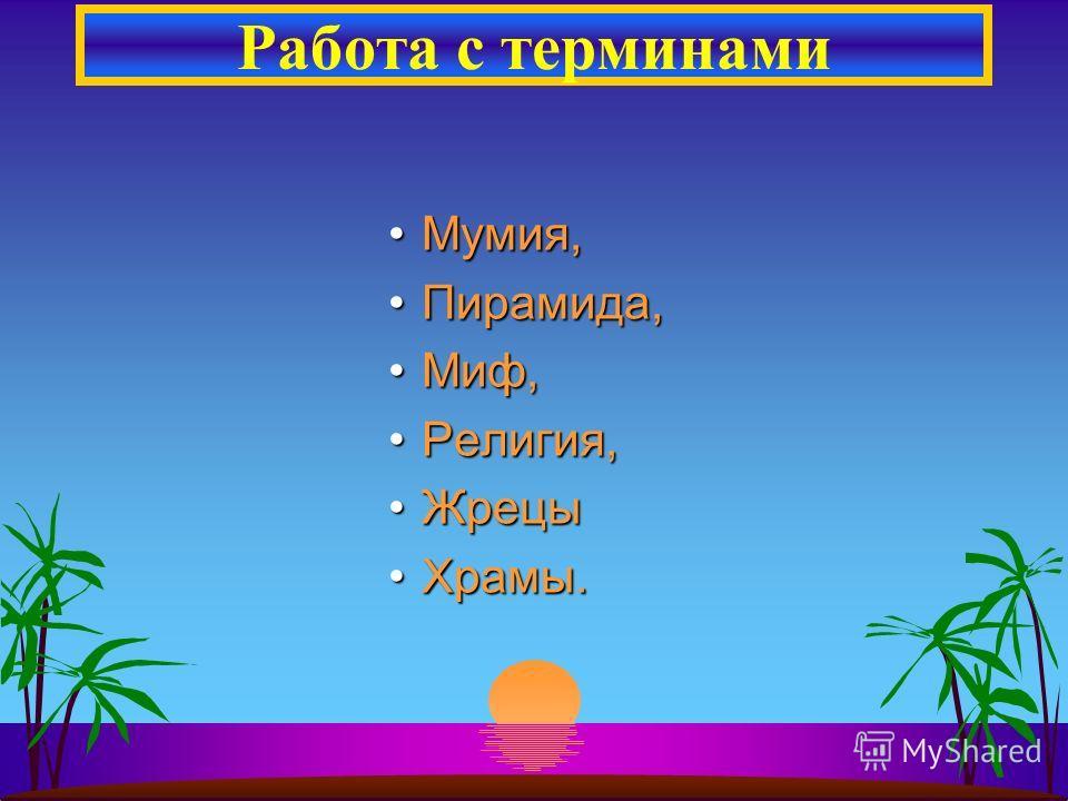 Мумия,Мумия, Пирамида,Пирамида, Миф,Миф, Религия,Религия, ЖрецыЖрецы Храмы.Храмы. Работа с терминами