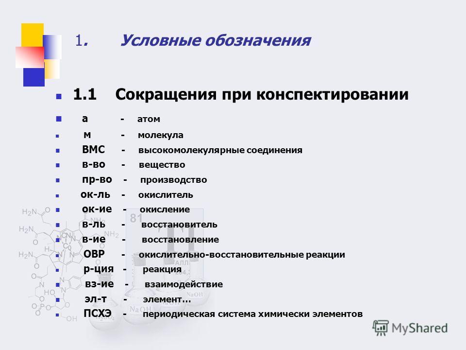1. Условные обозначения 1.1 Сокращения при конспектировании а - атом м - молекула ВМС - высокомолекулярные соединения в-во - вещество пр-во - производство ок-ль - окислитель ок-ие - окисление в-ль - восстановитель в-ие - восстановление ОВР - окислите