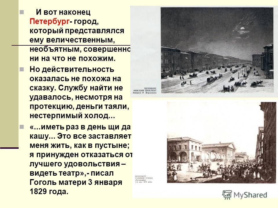 И вот наконец Петербург- город, который представлялся ему величественным, необъятным, совершенно ни на что не похожим. Но действительность оказалась не похожа на сказку. Службу найти не удавалось, несмотря на протекцию, деньги таяли, нестерпимый холо