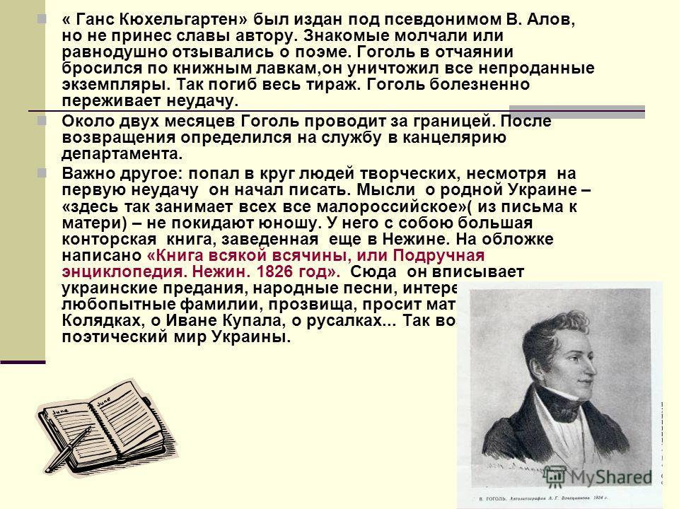 « Ганс Кюхельгартен» был издан под псевдонимом В. Алов, но не принес славы автору. Знакомые молчали или равнодушно отзывались о поэме. Гоголь в отчаянии бросился по книжным лавкам,он уничтожил все непроданные экземпляры. Так погиб весь тираж. Гоголь