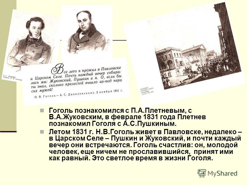 Гоголь познакомился с П.А.Плетневым, с В.А.Жуковским, в феврале 1831 года Плетнев познакомил Гоголя с А.С.Пушкиным. Летом 1831 г. Н.В.Гоголь живет в Павловске, недалеко – в Царском Селе – Пушкин и Жуковский, и почти каждый вечер они встречаются. Гого
