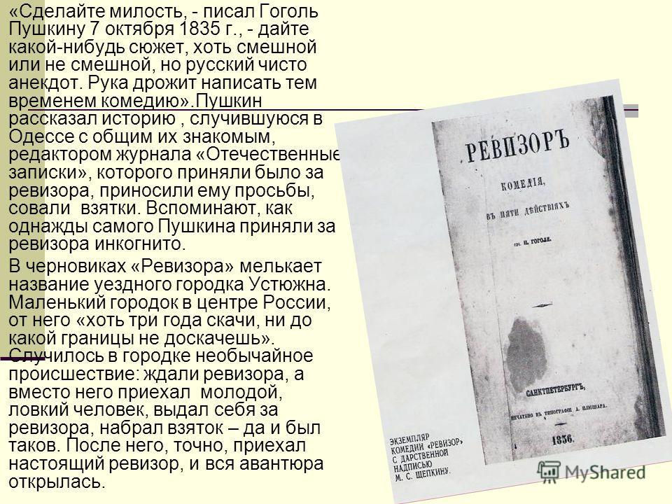 «Сделайте милость, - писал Гоголь Пушкину 7 октября 1835 г., - дайте какой-нибудь сюжет, хоть смешной или не смешной, но русский чисто анекдот. Рука дрожит написать тем временем комедию».Пушкин рассказал историю, случившуюся в Одессе с общим их знако