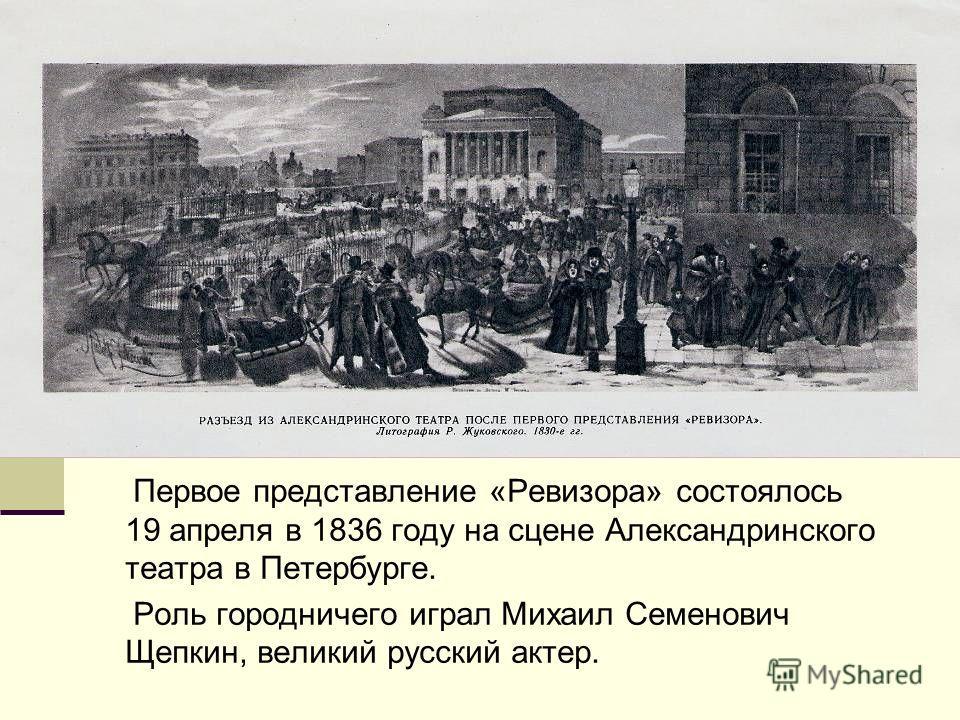 Первое представление «Ревизора» состоялось 19 апреля в 1836 году на сцене Александринского театра в Петербурге. Роль городничего играл Михаил Семенович Щепкин, великий русский актер.
