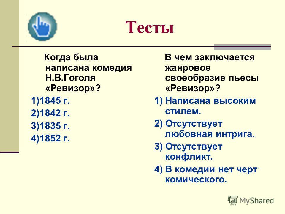 Тесты Когда была написана комедия Н.В.Гоголя «Ревизор»? 1)1845 г. 2)1842 г. 3)1835 г. 4)1852 г. В чем заключается жанровое своеобразие пьесы «Ревизор»? 1) Написана высоким стилем. 2) Отсутствует любовная интрига. 3) Отсутствует конфликт. 4) В комедии