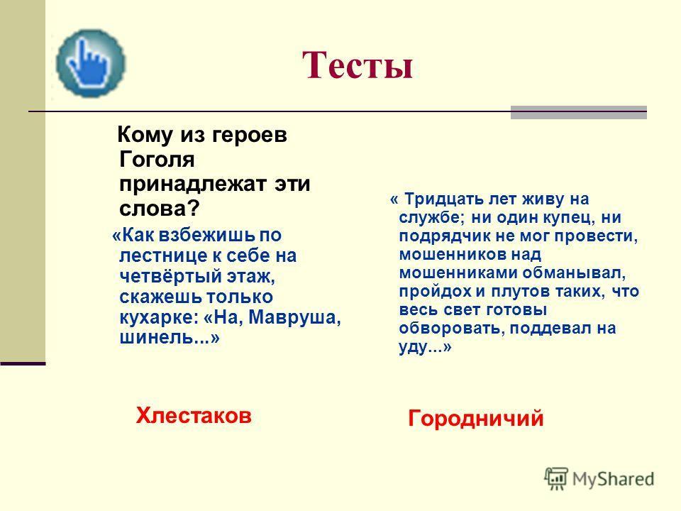 Тесты Кому из героев Гоголя принадлежат эти слова? «Как взбежишь по лестнице к себе на четвёртый этаж, скажешь только кухарке: «На, Мавруша, шинель...» Хлестаков « Тридцать лет живу на службе; ни один купец, ни подрядчик не мог провести, мошенников н