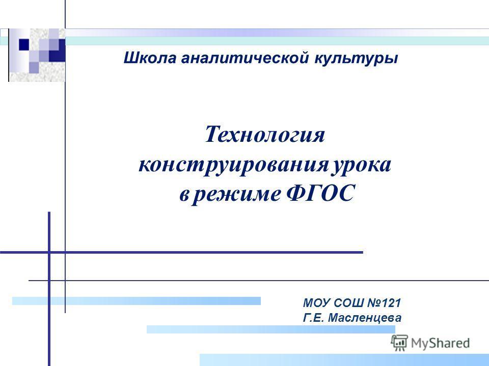 Company Logo МОУ СОШ 121 Г.Е. Масленцева Технология конструирования урока в режиме ФГОС Школа аналитической культуры