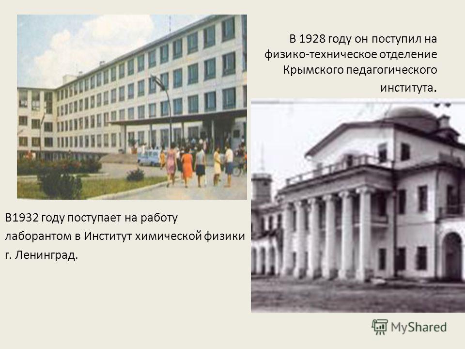 В 1928 году он поступил на физико-техническое отделение Крымского педагогического института. В1932 году поступает на работу лаборантом в Институт химической физики г. Ленинград.