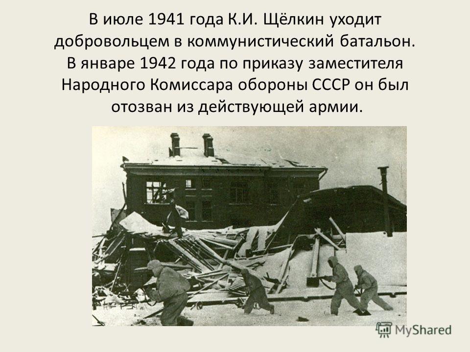 В июле 1941 года К.И. Щёлкин уходит добровольцем в коммунистический батальон. В январе 1942 года по приказу заместителя Народного Комиссара обороны СССР он был отозван из действующей армии.