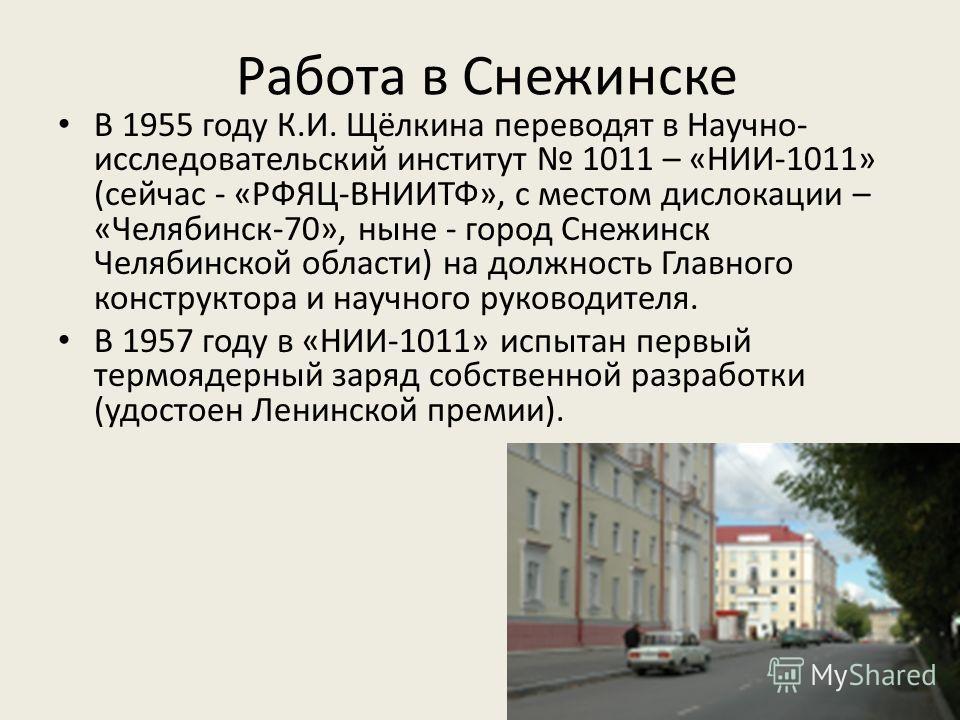 Работа в Снежинске В 1955 году К.И. Щёлкина переводят в Научно- исследовательский институт 1011 – «НИИ-1011» (сейчас - «РФЯЦ-ВНИИТФ», с местом дислокации – «Челябинск-70», ныне - город Снежинск Челябинской области) на должность Главного конструктора