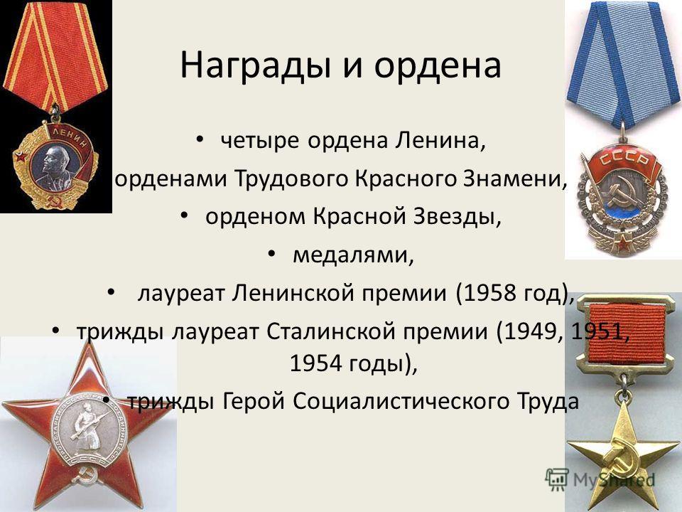 Награды и ордена четыре ордена Ленина, орденами Трудового Красного Знамени, орденом Красной Звезды, медалями, лауреат Ленинской премии (1958 год), трижды лауреат Сталинской премии (1949, 1951, 1954 годы), трижды Герой Социалистического Труда