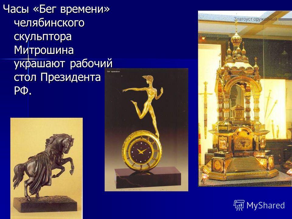 Часы «Бег времени» челябинского скульптора Митрошина украшают рабочий стол Президента РФ.