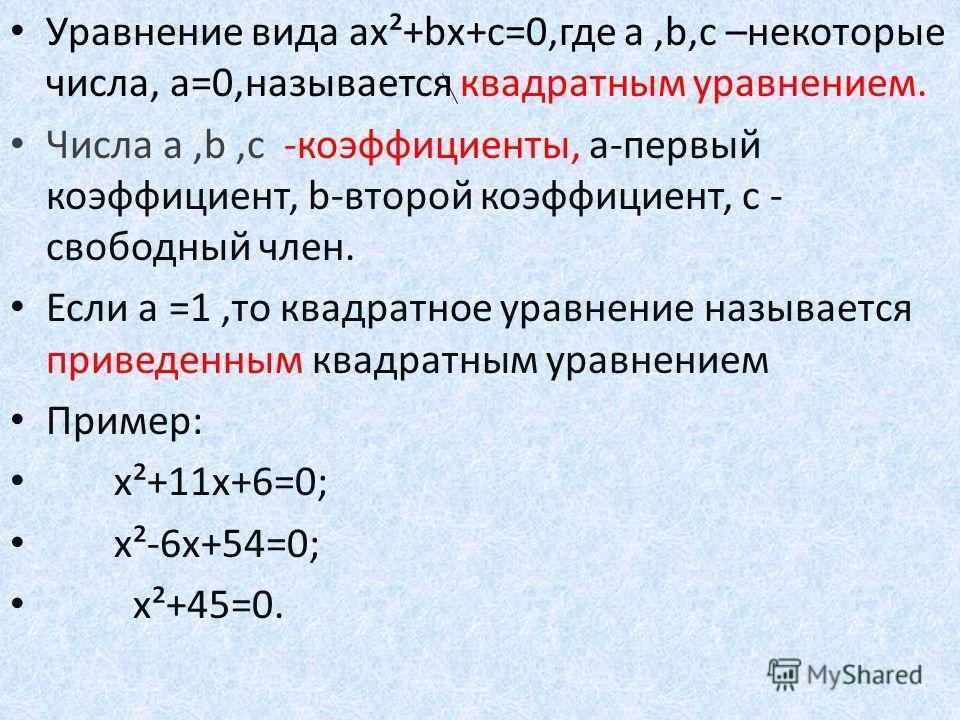 Уравнение вида ах²+bх+с=0,где а,b,с –некоторые числа, а=0,называется квадратным уравнением. Числа а,b,с -коэффициенты, а-первый коэффициент, b-второй коэффициент, с - свободный член. Если а =1,то квадратное уравнение называется приведенным квадратным