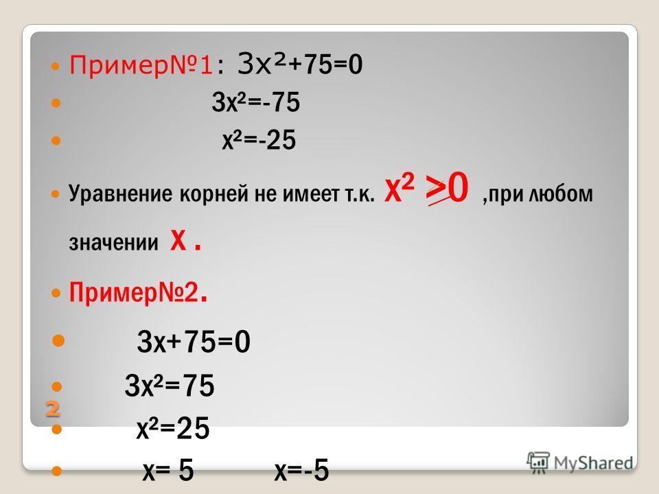 ² Пример1: 3х² +75=0 3х²=-75 х²=-25 Уравнение корней не имеет т.к. х² >0,при любом значении х. Пример2. 3х+75=0 3х²=75 х²=25 х= 5 х=-5