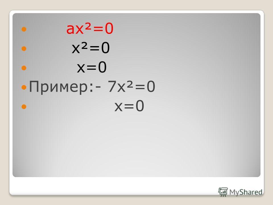 ах²=0 х²=0 х=0 Пример:- 7х²=0 х=0