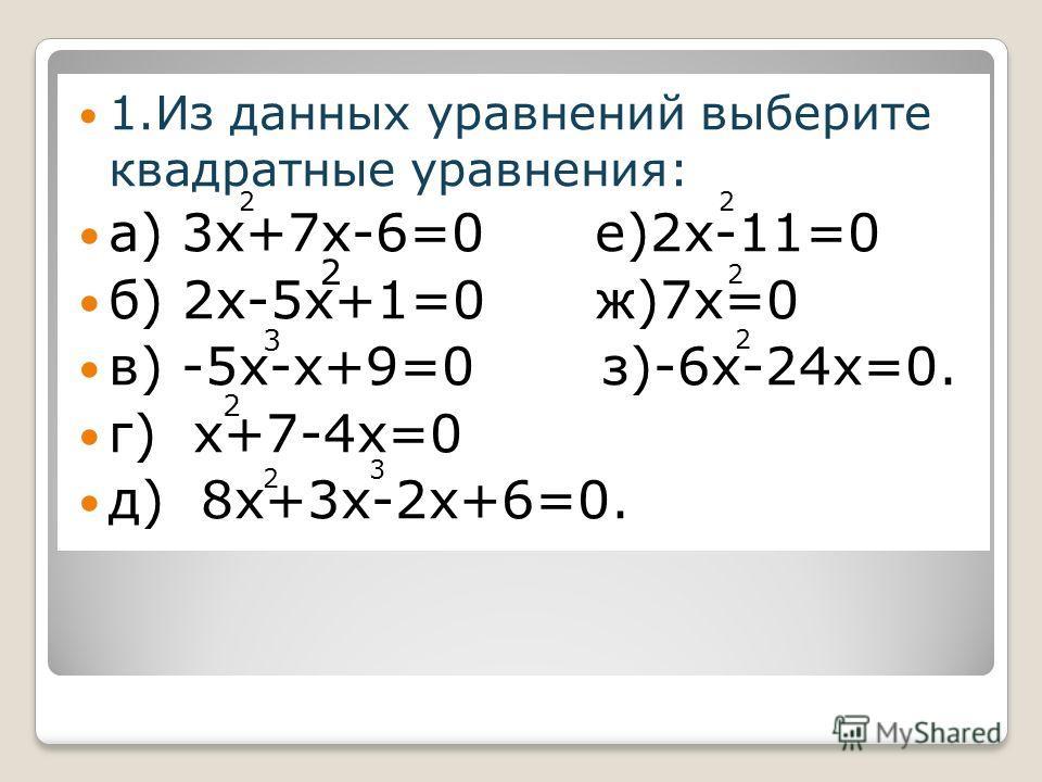 2 1.Из данных уравнений выберите квадратные уравнения: а) 3х+7х-6=0 е)2х-11=0 б) 2х-5х+1=0 ж)7х=0 в) -5х-х+9=0 з)-6х-24х=0. г) х+7-4х=0 д) 8х+3х-2х+6=0. 2 2 3 2 3 2 2 2 2