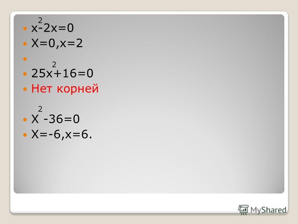 х-2х=0 Х=0,х=2 25х+16=0 Нет корней Х -36=0 Х=-6,х=6. 2 2 2