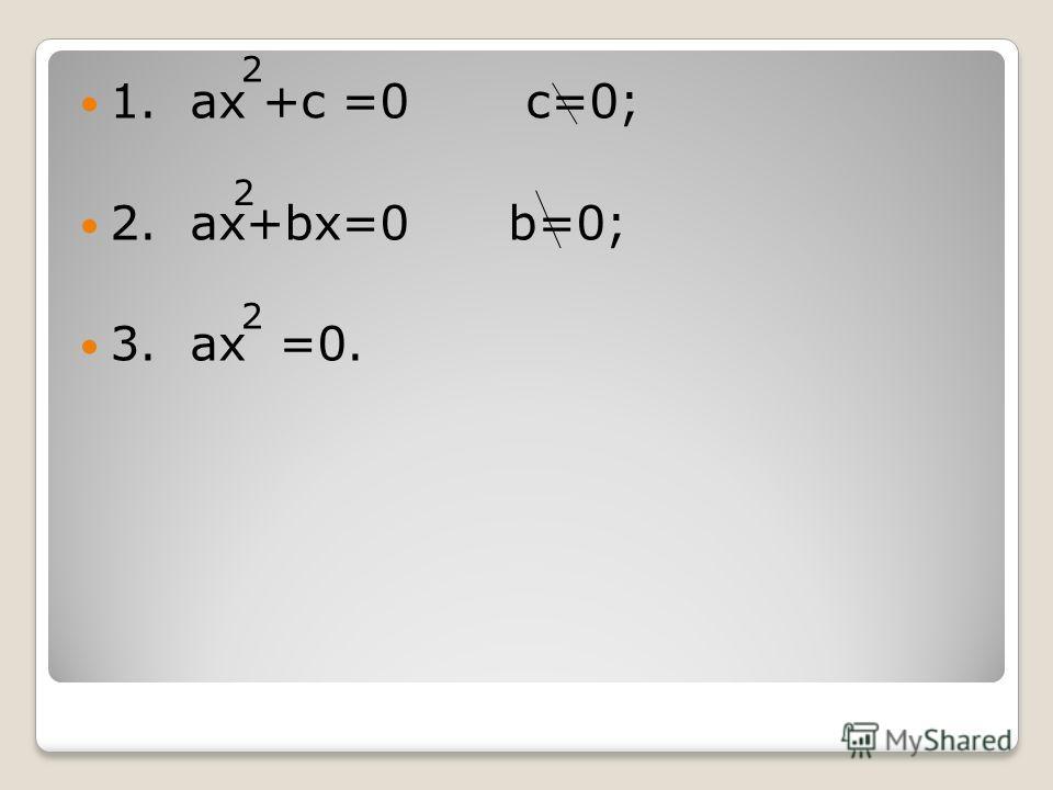 1. ах +с =0 с=0; 2. ах+bх=0 b=0; 3. ах =0. 2 2 2