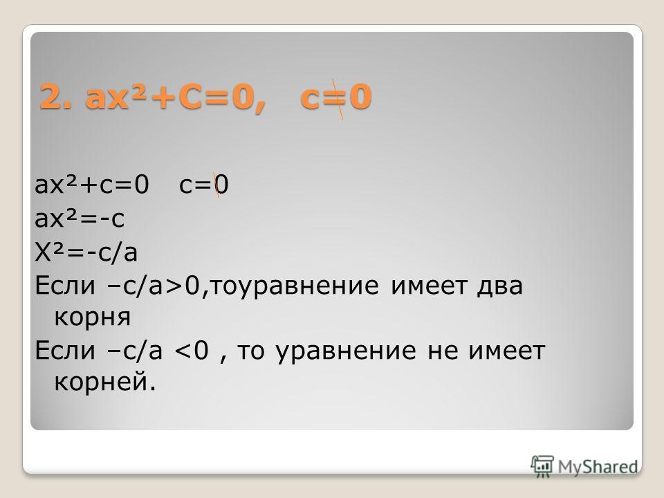 2. ах²+С=0, с=0 ах²+с=0 с=0 ах²=-с Х²=-с/а Если –с/а>0,тоуравнение имеет два корня Если –с/а
