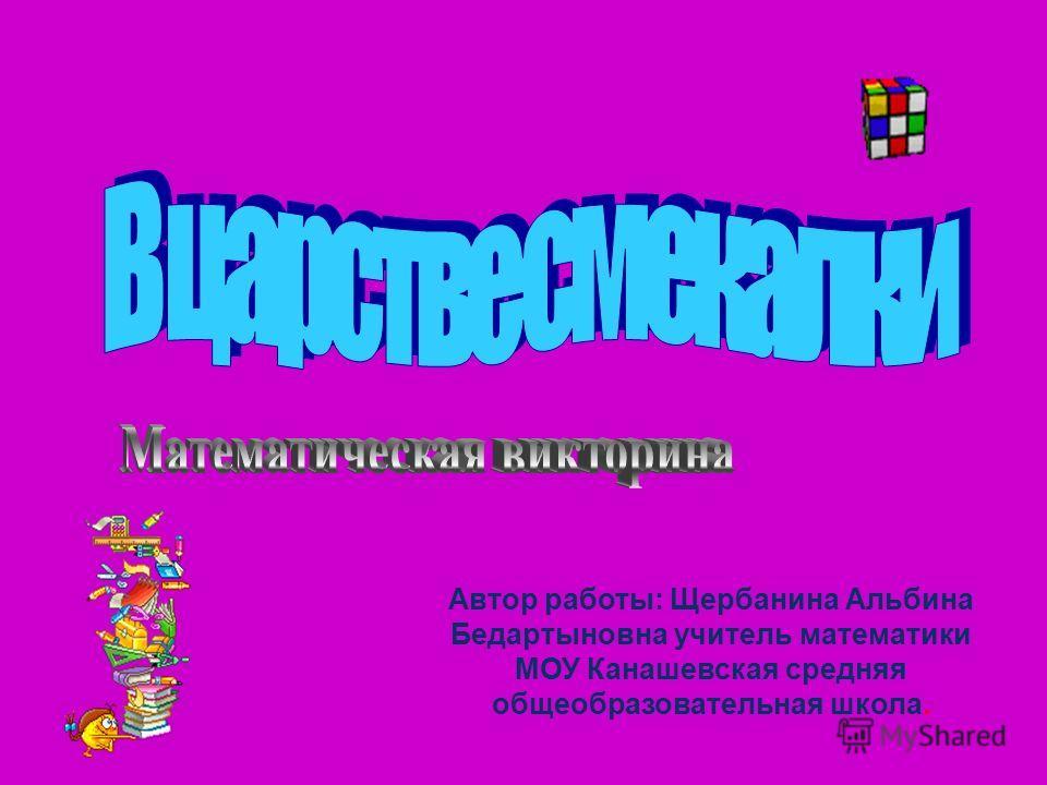 Автор работы: Щербанина Альбина Бедартыновна учитель математики МОУ Канашевская средняя общеобразовательная школа.