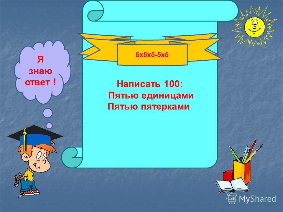 Написать 100: Пятью единицами Я знаю ответ ! 111-11 Пятью пятерками 5х5х5-5х5