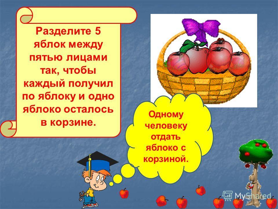 Разделите 5 яблок между пятью лицами так, чтобы каждый получил по яблоку и одно яблоко осталось в корзине. Одному человеку отдать яблоко с корзиной.