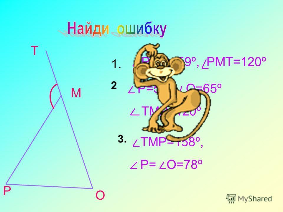 Р О М Т 1. РМО=59º, РМТ=120º 2 Р=55º, О=65º ТМР=120º 3. ТМР=158º, Р= О=78º