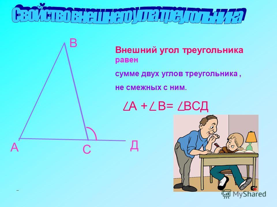 А В С Д А + В= ВСД Внешний угол треугольника равен сумме двух углов треугольника, не смежных с ним.