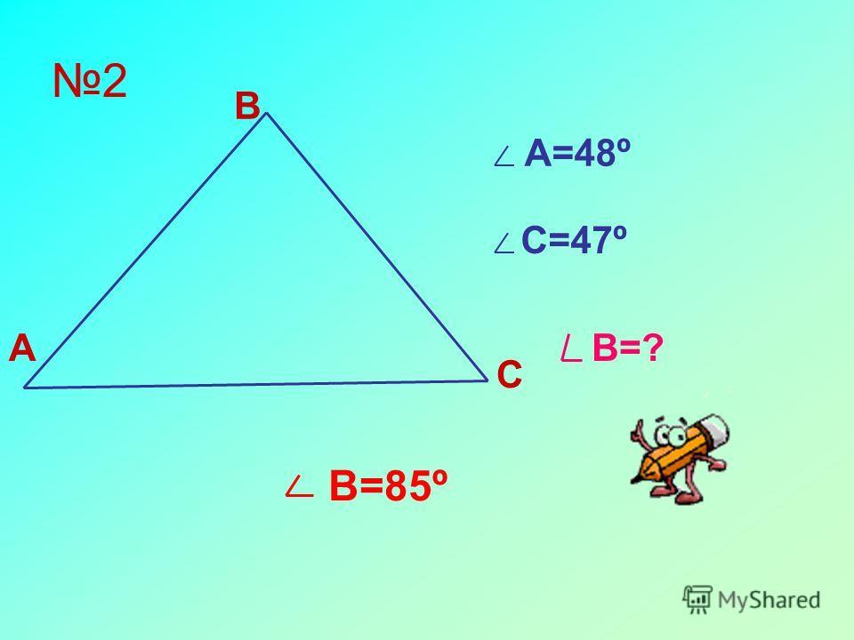 2 А В С А=48º С=47º В=? В=85º