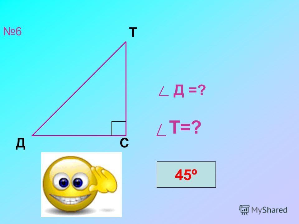 6 Д =? Т=? Д Т С 45º