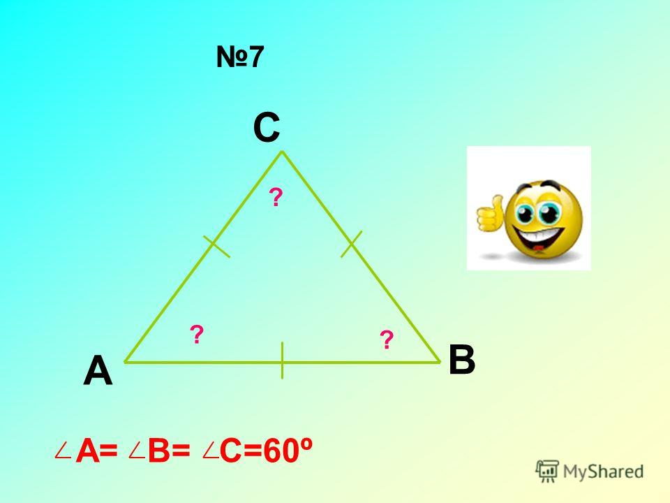 А В С ? ? ? 7 А= В= С=60º