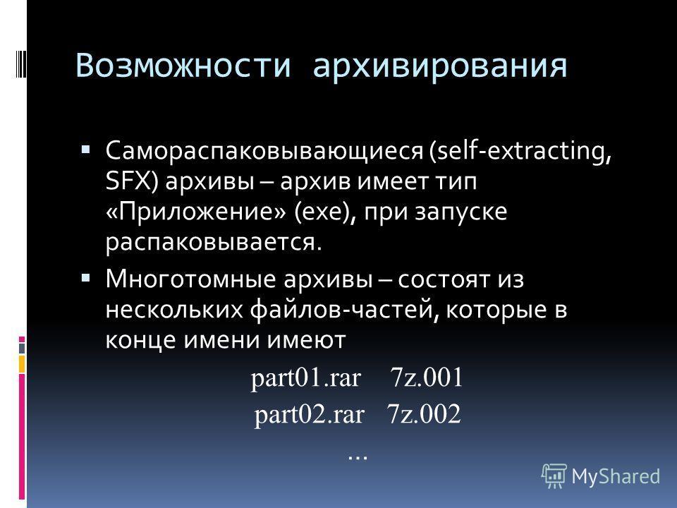 Возможности архивирования Самораспаковывающиеся (self-extracting, SFX) архивы – архив имеет тип «Приложение» (exe), при запуске распаковывается. Многотомные архивы – состоят из нескольких файлов-частей, которые в конце имени имеют part01.rar 7z.001 p