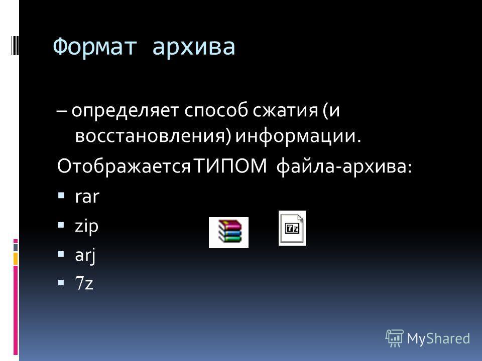 Формат архива – определяет способ сжатия (и восстановления) информации. Отображается ТИПОМ файла-архива: rar zip arj 7 z