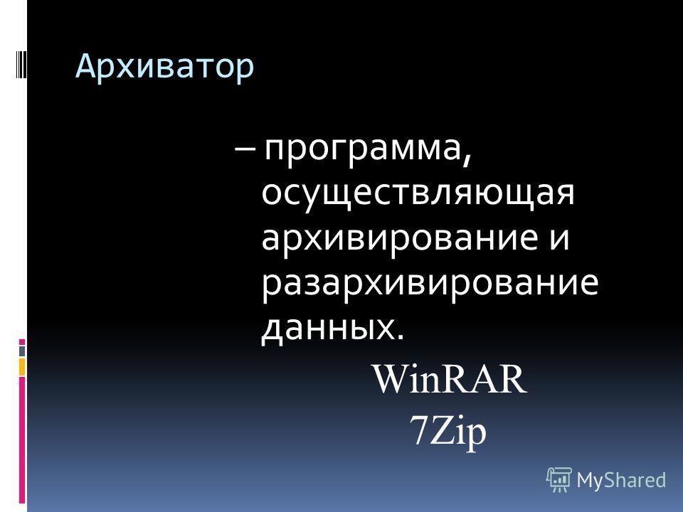 Архиватор – программа, осуществляющая архивирование и разархивирование данных. WinRAR 7Zip
