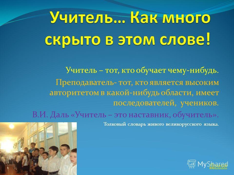 Учитель – тот, кто обучает чему-нибудь. Преподаватель- тот, кто является высоким авторитетом в какой-нибудь области, имеет последователей, учеников. В.И. Даль «Учитель – это наставник, обучитель». Толковый словарь живого великорусского языка. Домой