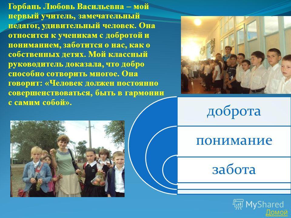 Горбань Любовь Васильевна – мой первый учитель, замечательный педагог, удивительный человек. Она относится к ученикам с добротой и пониманием, заботится о нас, как о собственных детях. Мой классный руководитель доказала, что добро способно сотворить