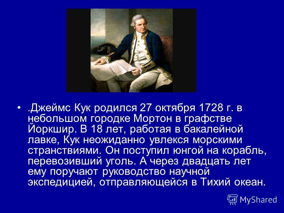 .Джеймс Кук родился 27 октября 1728 г. в небольшом городке Мортон в графстве Йоркшир. В 18 лет, работая в бакалейной лавке, Кук неожиданно увлекся морскими странствиями. Он поступил юнгой на корабль, перевозивший уголь. А через двадцать лет ему поруч