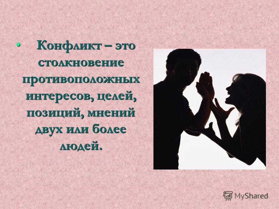 Конфликт – это столкновение противоположных интересов, целей, позиций, мнений двух или более людей. Конфликт – это столкновение противоположных интересов, целей, позиций, мнений двух или более людей.