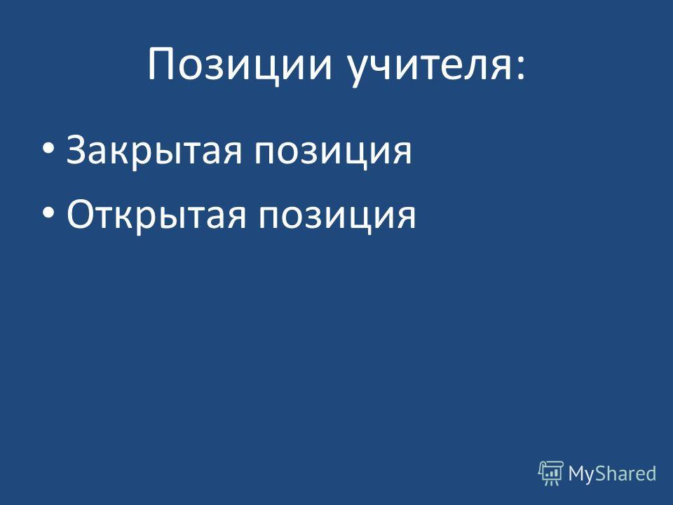 Позиции учителя: Закрытая позиция Открытая позиция