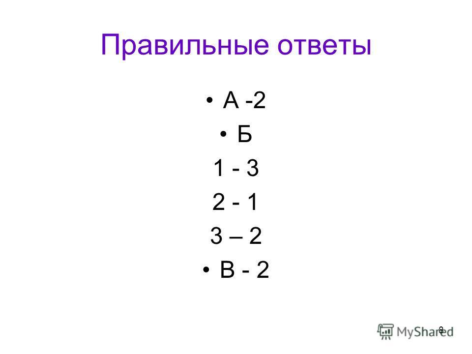 8 Правильные ответы А -2 Б 1 - 3 2 - 1 3 – 2 В - 2
